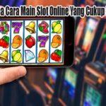 Inilah Beberapa Cara Main Slot Online Yang Cukup Baik dan Benar